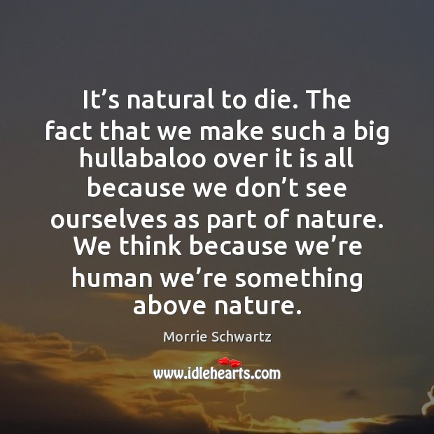 It's natural to die. The fact that we make such a Image