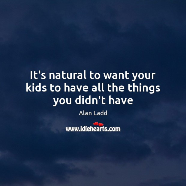 It's natural to want your kids to have all the things you didn't have Image