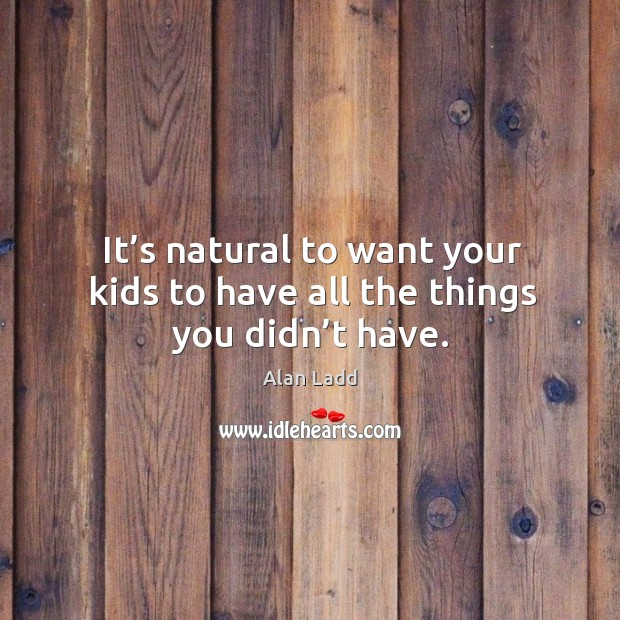 It's natural to want your kids to have all the things you didn't have. Image