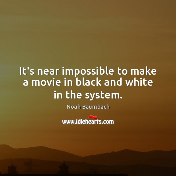 It's near impossible to make a movie in black and white in the system. Noah Baumbach Picture Quote