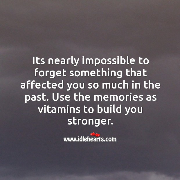 Its nearly impossible to forget something that affected you so much in the past. Use the memories as vitamins to build you stronger. Image