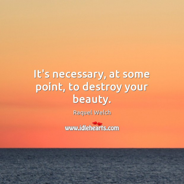 It's necessary, at some point, to destroy your beauty. Image