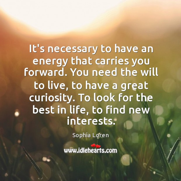 It's necessary to have an energy that carries you forward. You need Image