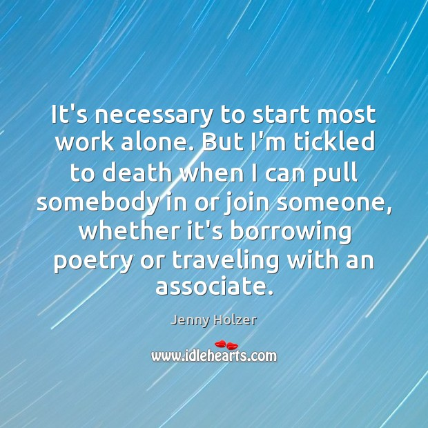 It's necessary to start most work alone. But I'm tickled to death Jenny Holzer Picture Quote