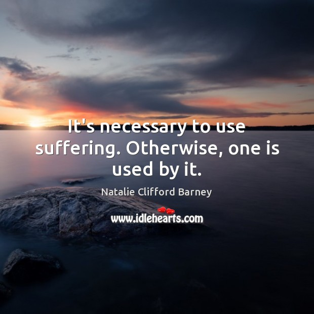 Image, It's necessary to use suffering. Otherwise, one is used by it.