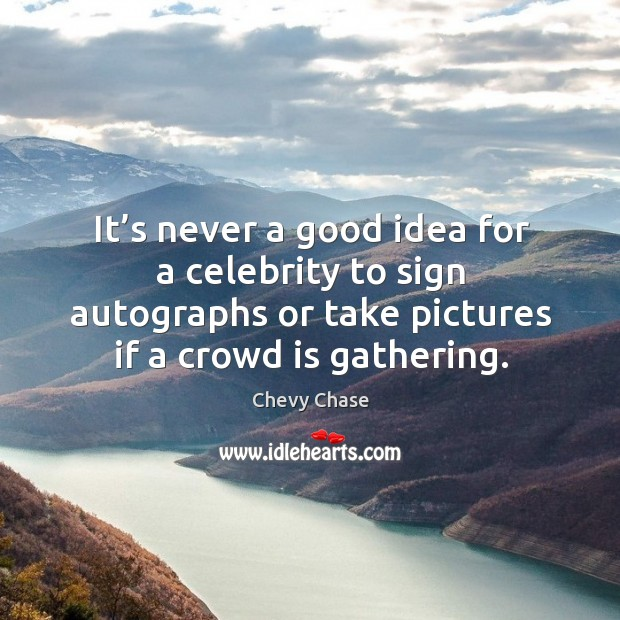 It's never a good idea for a celebrity to sign autographs or take pictures if a crowd is gathering. Image
