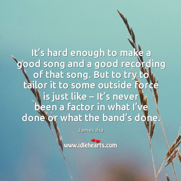 It's never been a factor in what I've done or what the band's done. James Iha Picture Quote