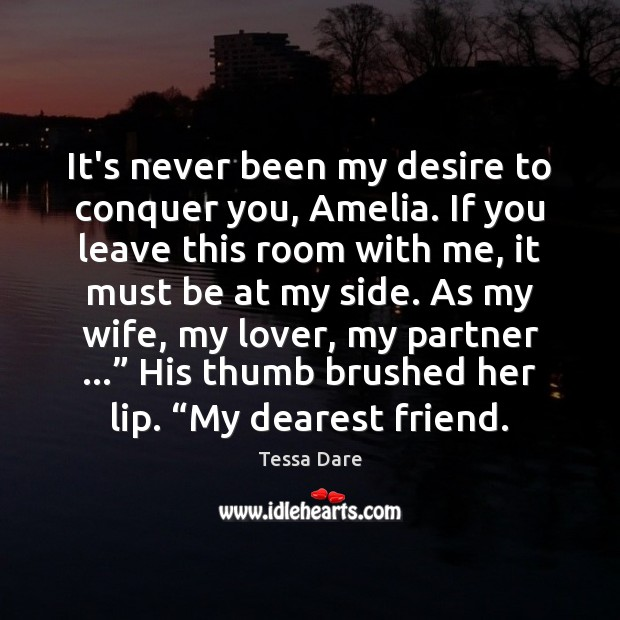 It's never been my desire to conquer you, Amelia. If you leave Image