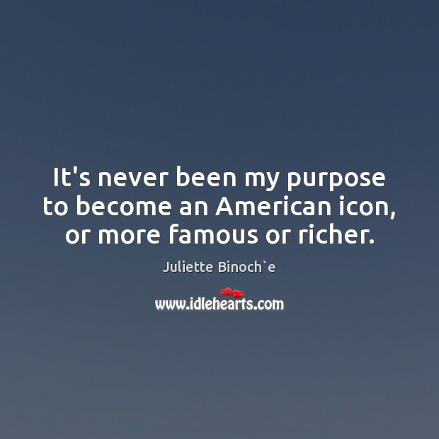 It's never been my purpose to become an American icon, or more famous or richer. Image