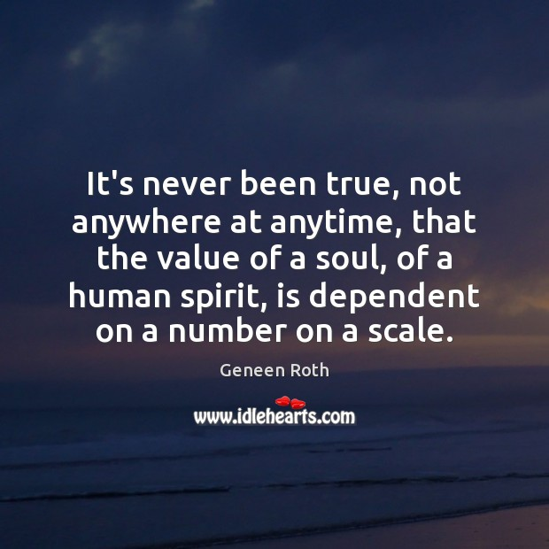 It's never been true, not anywhere at anytime, that the value of Geneen Roth Picture Quote