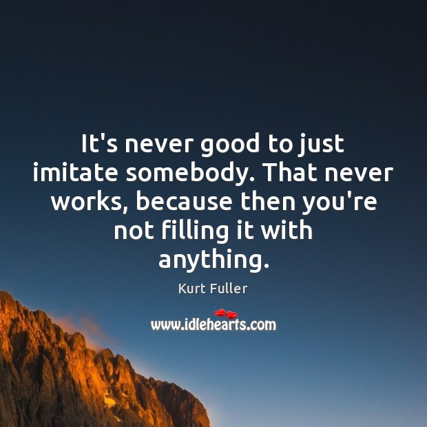 It's never good to just imitate somebody. That never works, because then Kurt Fuller Picture Quote