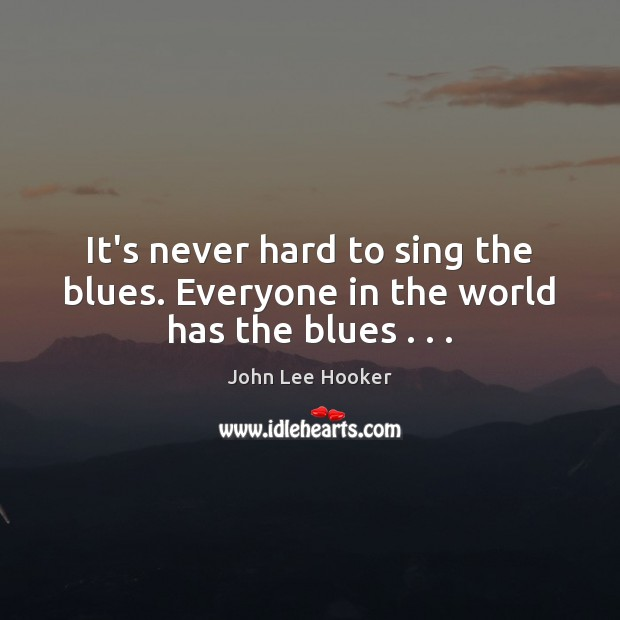 It's never hard to sing the blues. Everyone in the world has the blues . . . John Lee Hooker Picture Quote