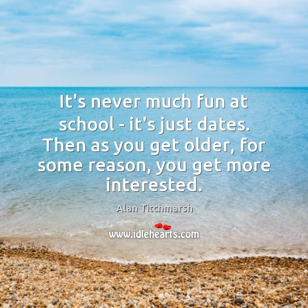 It's never much fun at school – it's just dates. Then as Alan Titchmarsh Picture Quote