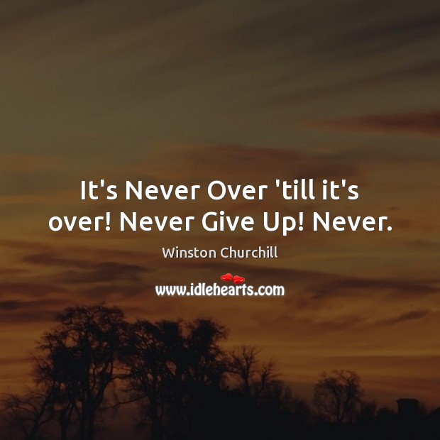 It's Never Over 'till it's over! Never Give Up! Never. Never Give Up Quotes Image