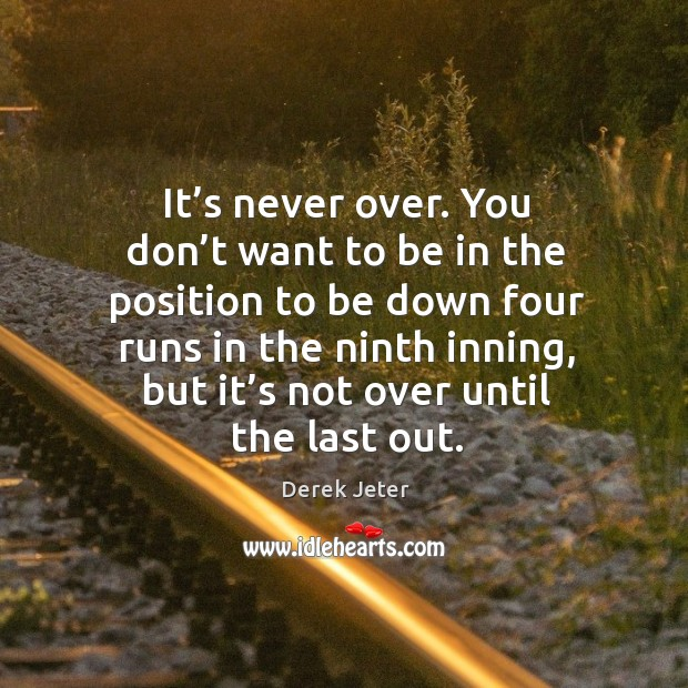 It's never over. You don't want to be in the position to be down four runs in the ninth inning Image
