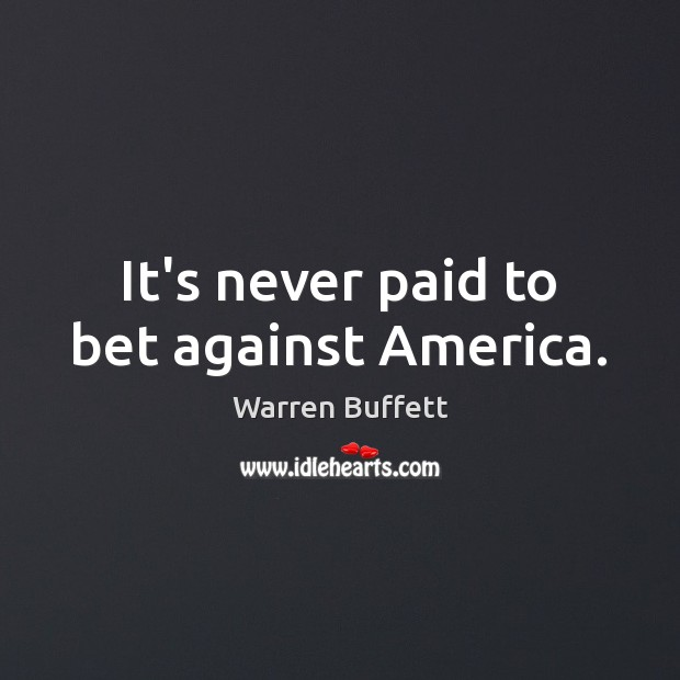 It's never paid to bet against America. Warren Buffett Picture Quote