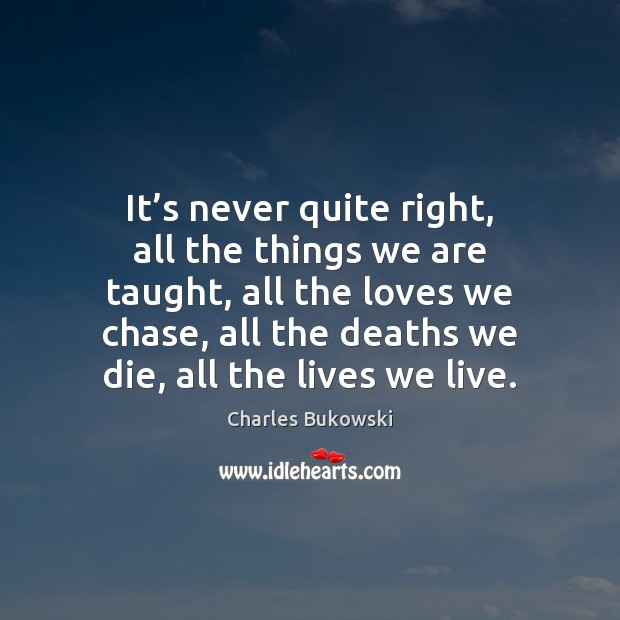 It's never quite right, all the things we are taught, all Charles Bukowski Picture Quote