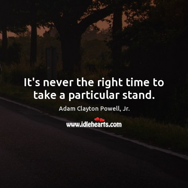 Image, It's never the right time to take a particular stand.