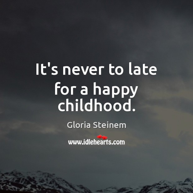It's never to late for a happy childhood. Gloria Steinem Picture Quote