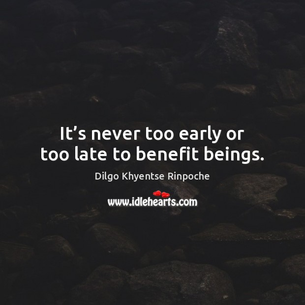 It's never too early or too late to benefit beings. Dilgo Khyentse Rinpoche Picture Quote