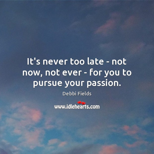 Image, It's never too late – not now, not ever – for you to pursue your passion.