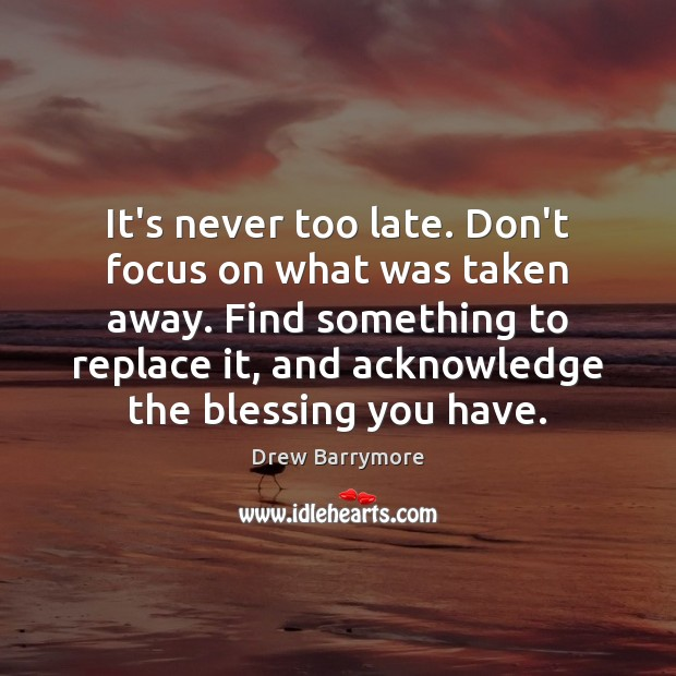It's never too late. Don't focus on what was taken away. Find Image