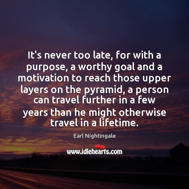 It's never too late, for with a purpose, a worthy goal and Earl Nightingale Picture Quote