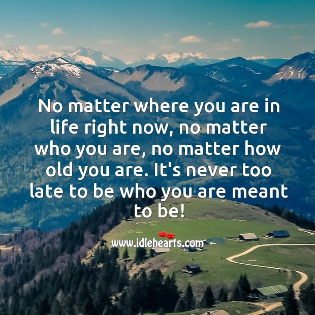 Image, It's never too late to be who you are meant to be!