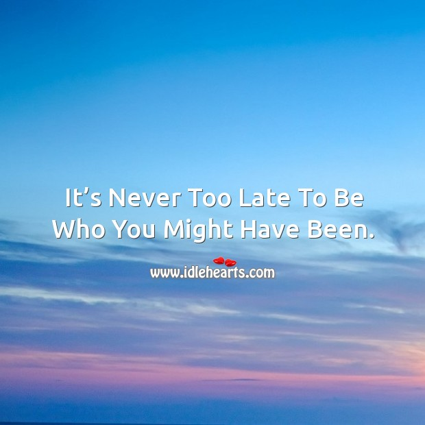 It's never too late to be who you might have been. Image