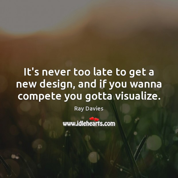 It's never too late to get a new design, and if you wanna compete you gotta visualize. Design Quotes Image