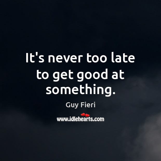 Image, It's never too late to get good at something.