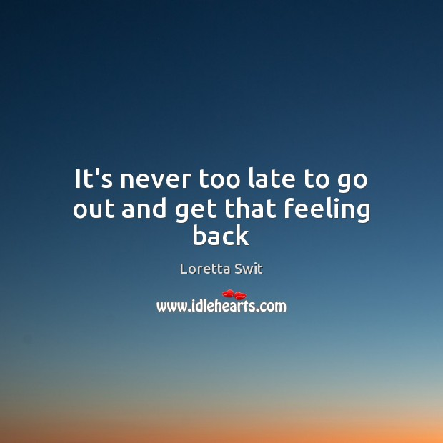 It's never too late to go out and get that feeling back Image