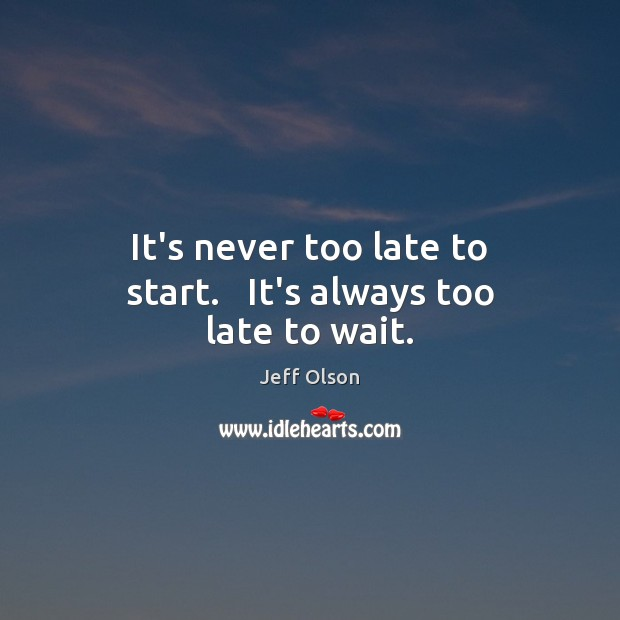 Image, It's never too late to start.   It's always too late to wait.