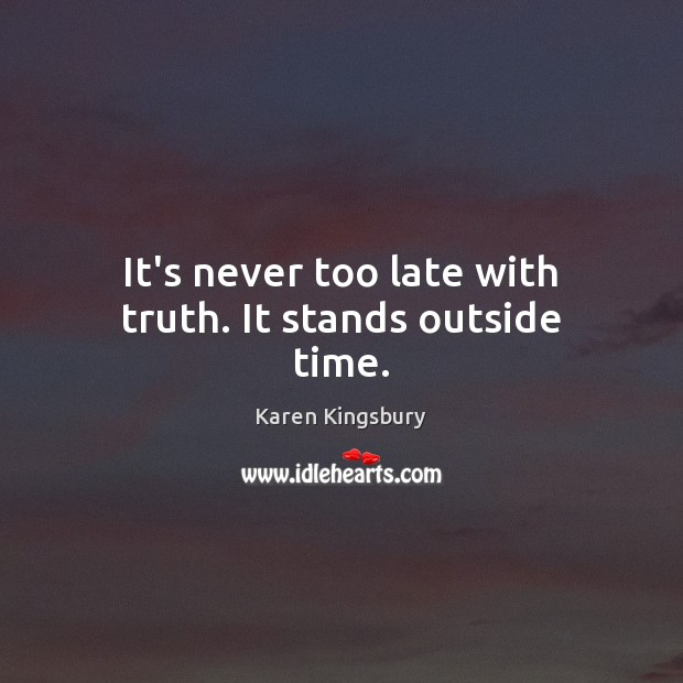 It's never too late with truth. It stands outside time. Image