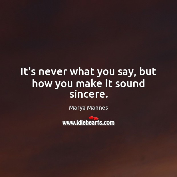 It's never what you say, but how you make it sound sincere. Marya Mannes Picture Quote