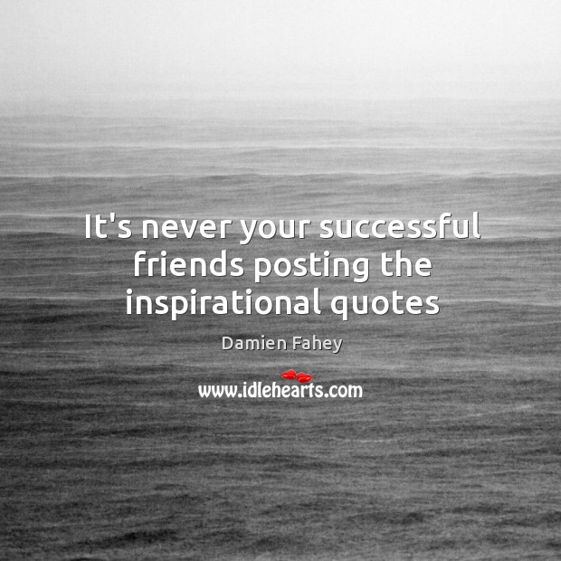 It's never your successful friends posting the inspirational quotes Image