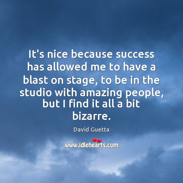 It's nice because success has allowed me to have a blast on Image