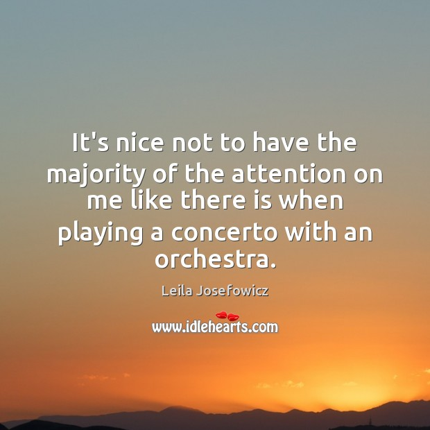 It's nice not to have the majority of the attention on me Leila Josefowicz Picture Quote