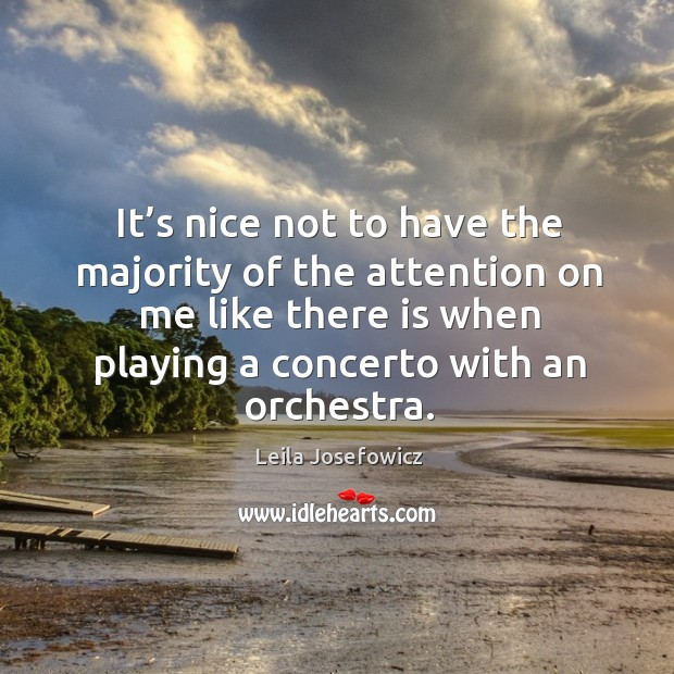 It's nice not to have the majority of the attention on me like there is when playing a concerto with an orchestra. Leila Josefowicz Picture Quote