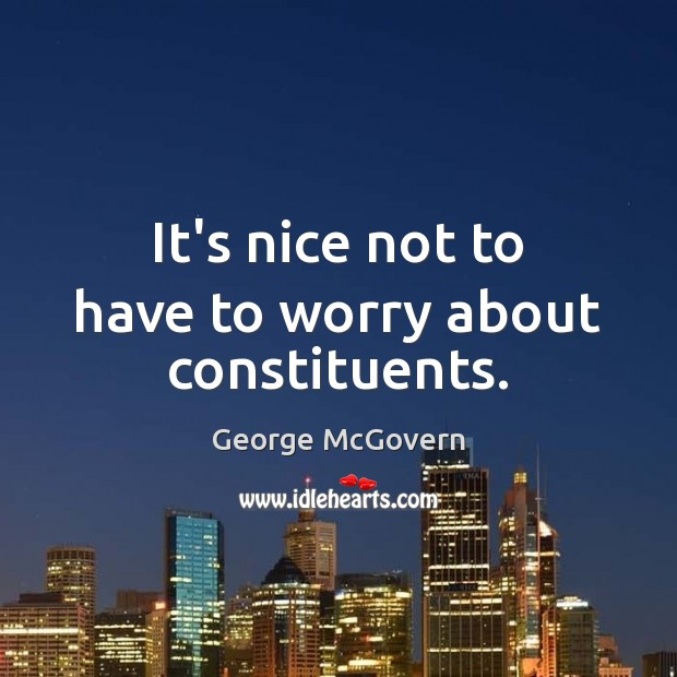 It's nice not to have to worry about constituents. George McGovern Picture Quote