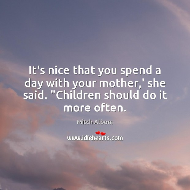 It's nice that you spend a day with your mother,' she Mitch Albom Picture Quote
