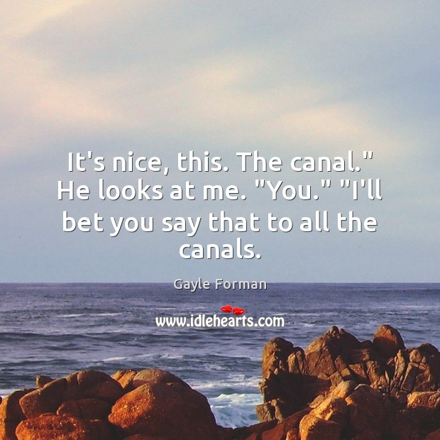 "It's nice, this. The canal."" He looks at me. ""You."" ""I'll bet Gayle Forman Picture Quote"