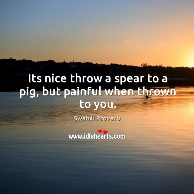 Image, Its nice throw a spear to a pig, but painful when thrown to you.
