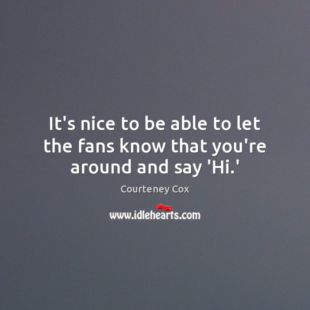 It's nice to be able to let the fans know that you're around and say 'Hi.' Courteney Cox Picture Quote