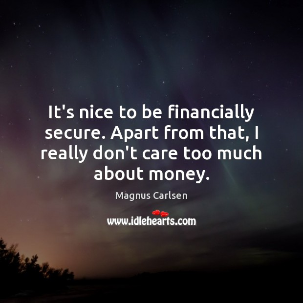 It's nice to be financially secure. Apart from that, I really don't Image