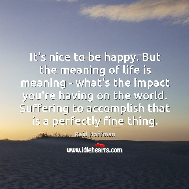 It's nice to be happy. But the meaning of life is meaning Reid Hoffman Picture Quote