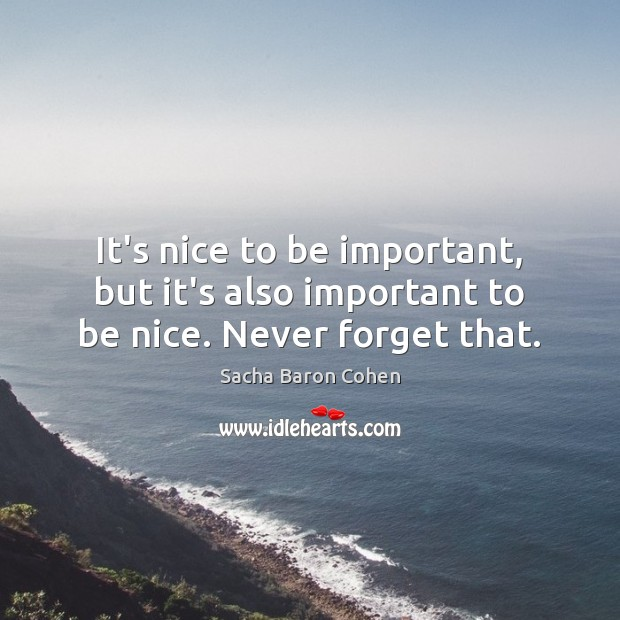 Image, It's nice to be important, but it's also important to be nice. Never forget that.