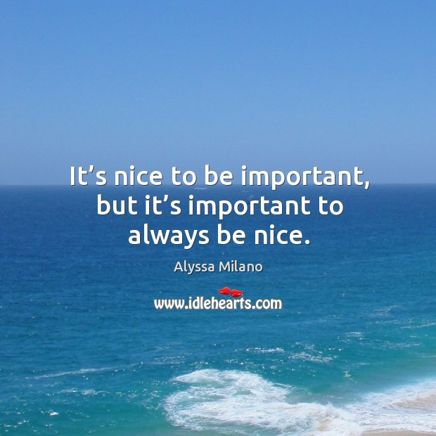 Image, It's nice to be important, but it's important to always be nice.