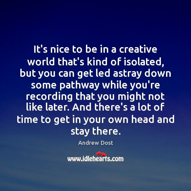Image, It's nice to be in a creative world that's kind of isolated,