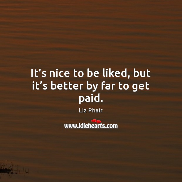It's nice to be liked, but it's better by far to get paid. Liz Phair Picture Quote